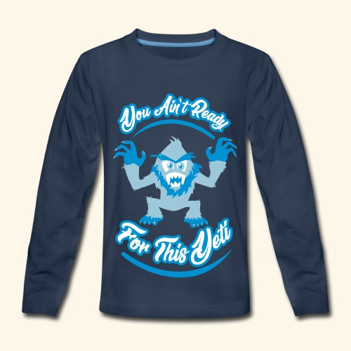 You Ain't Ready - Kids' Premium Long Sleeve T-Shirt