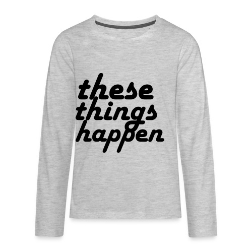 these things happen - Kids' Premium Long Sleeve T-Shirt