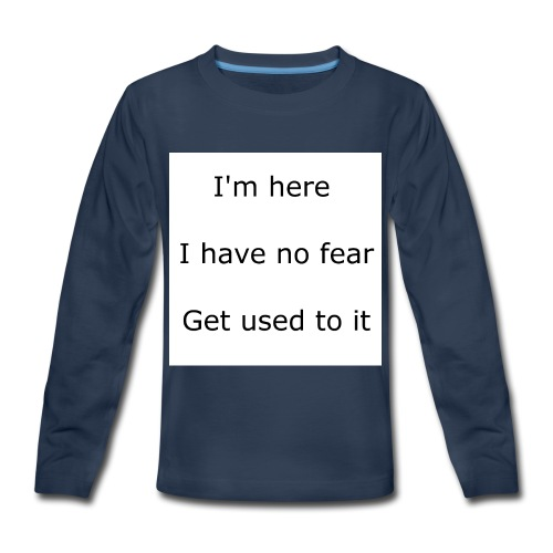 IM HERE, I HAVE NO FEAR, GET USED TO IT. - Kids' Premium Long Sleeve T-Shirt