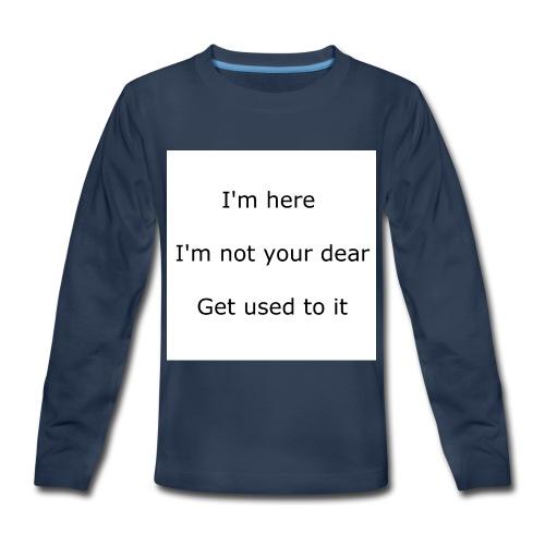I'M HERE, I'M NOT YOUR DEAR, GET USED TO IT - Kids' Premium Long Sleeve T-Shirt