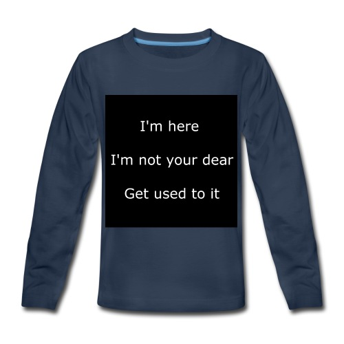 I'M HERE, I'M NOT YOUR DEAR, GET USED TO IT. - Kids' Premium Long Sleeve T-Shirt