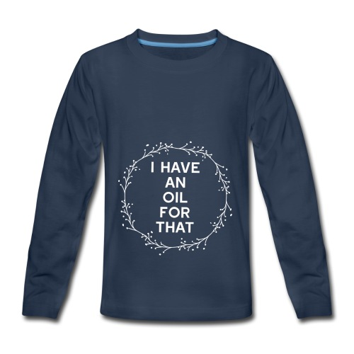 I have an oil for that - Kids' Premium Long Sleeve T-Shirt