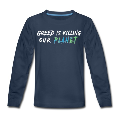 Greed is killing our planet - Kids' Premium Long Sleeve T-Shirt