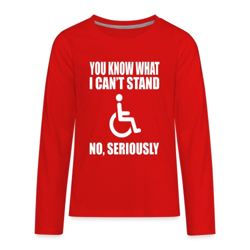 You know what i can't stand. Wheelchair humor - Kids' Premium Long Sleeve T-Shirt