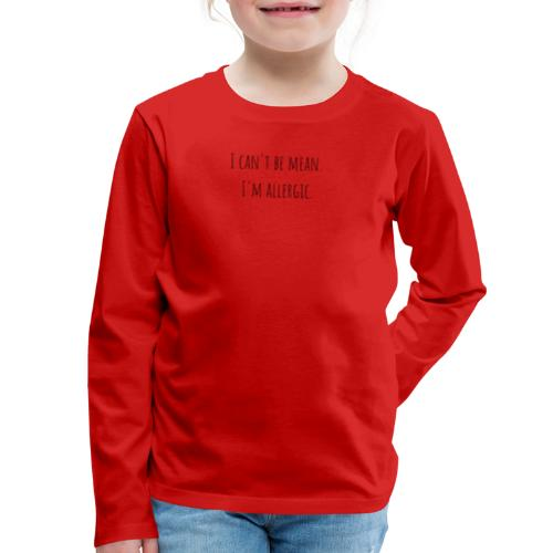 I can't be mean. I'm allergic - Kids' Premium Long Sleeve T-Shirt