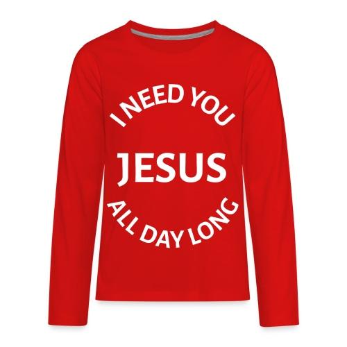 I NEED YOU JESUS ALL DAY LONG - Kids' Premium Long Sleeve T-Shirt