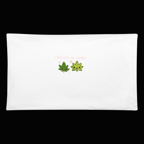 Weed Be Cute Together - Pillowcase 32'' x 20''