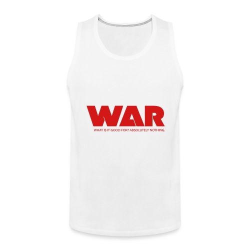 WAR -- WHAT IS IT GOOD FOR? ABSOLUTELY NOTHING. - Men's Premium Tank