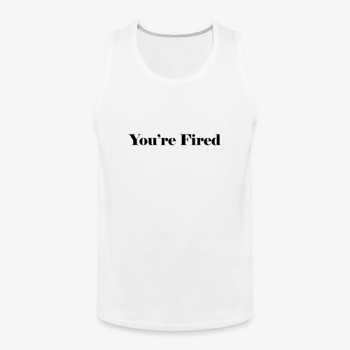 You re Fired - Men's Premium Tank
