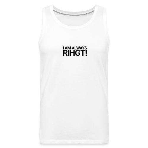 I am always Rihgt! - Men's Premium Tank
