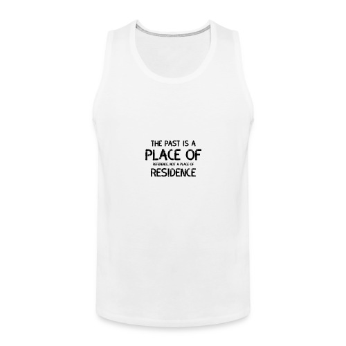 The Past Is A Place Of Reference Not Residence - Men's Premium Tank