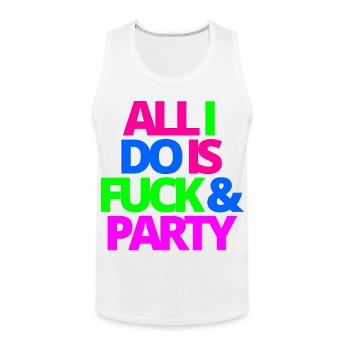 ALL I DO IS FUCK & PARTY - Men's Premium Tank