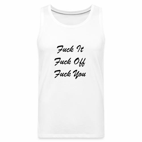 Fuck It Fuck Off Fuck You (Black) - Men's Premium Tank
