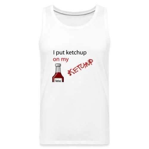 I put Ketchup on my KETCHUP - Men's Premium Tank