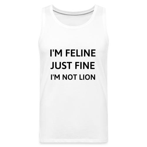 I'm feline just fine - Men's Premium Tank