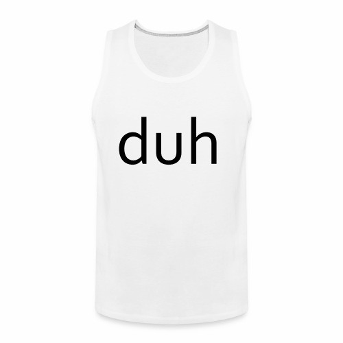 duh black - Men's Premium Tank