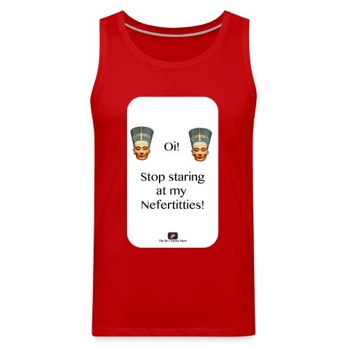 Oi, Stop Staring at my Nefertitties! - Men's Premium Tank