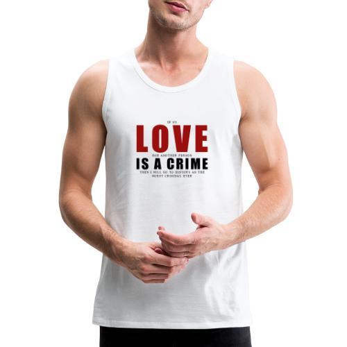 If LOVE is a CRIME - I'm a criminal - Men's Premium Tank