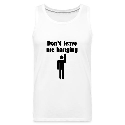 Don't Leave Me Hanging Shirt - Men's Premium Tank