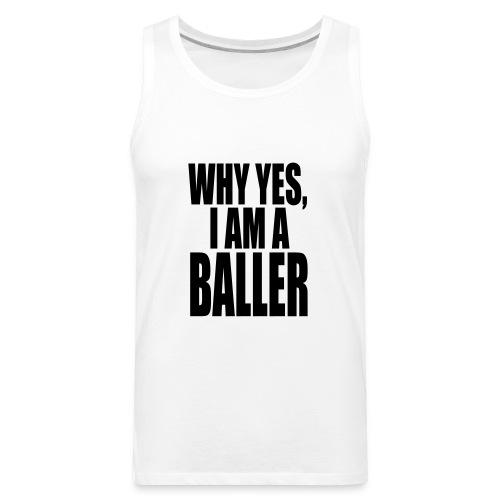 WHY YES I AM A BALLER - Men's Premium Tank