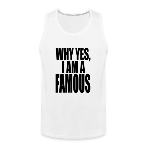 WHY YES, I AM FAMOUS - Men's Premium Tank