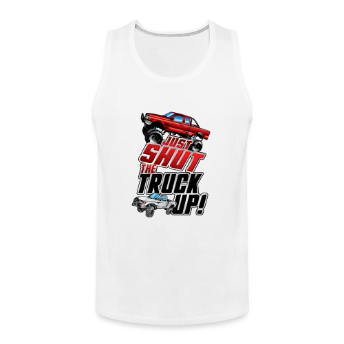 Shut The Truck Up - Men's Premium Tank