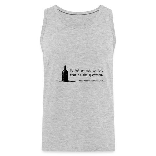 To 'e' or not to 'e': Real Men Drink Whiskey - Men's Premium Tank