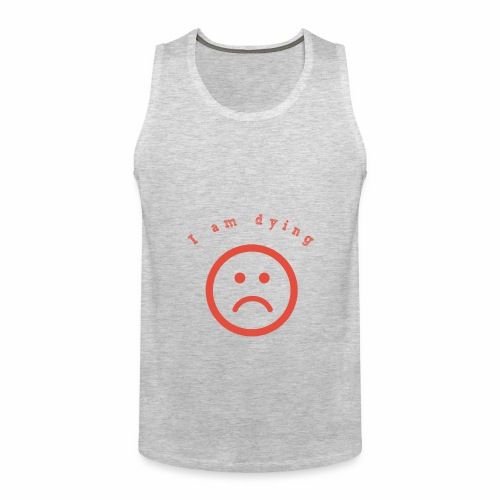 I am daying - Men's Premium Tank