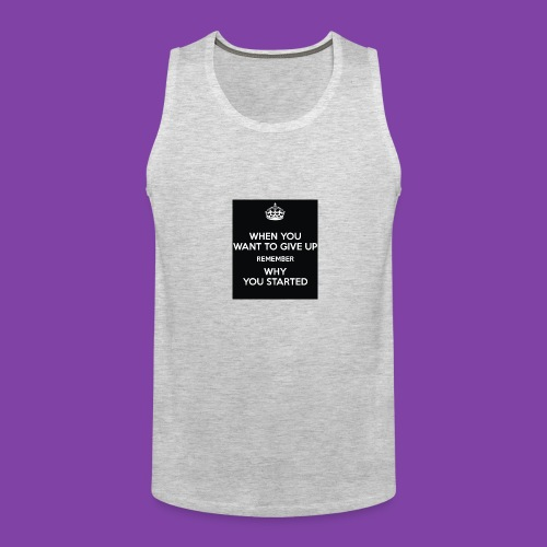 when-you-want-to-give-up-remember-why-you-started- - Men's Premium Tank