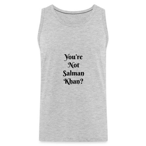 Your'e Not Salman Khan? - Men's Premium Tank