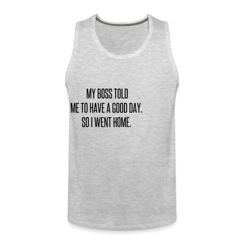 My boss told me to have a good day, so I went home - Men's Premium Tank