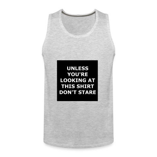 UNLESS YOU'RE LOOKING AT THIS SHIRT, DON'T STARE - Men's Premium Tank