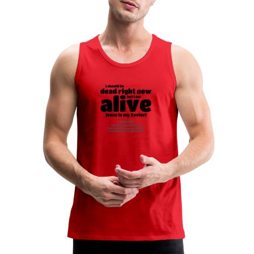 I Should be dead right now, but I am alive. - Men's Premium Tank