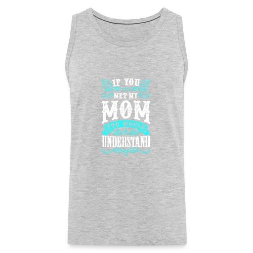 If you met my MOM you would Understand - Men's Premium Tank