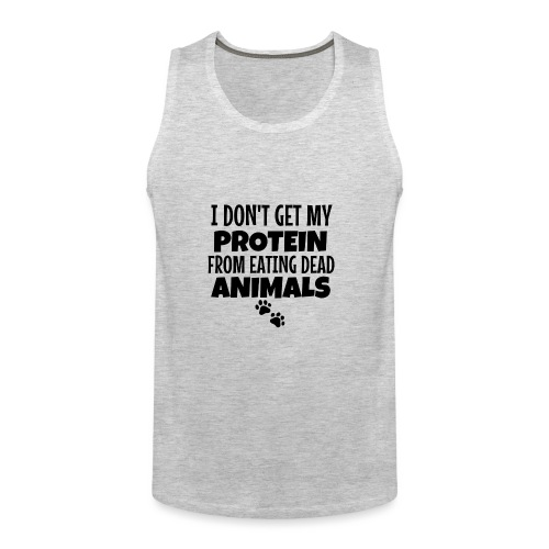 I Don't Get My Protein From Eating Dead Animals - Men's Premium Tank