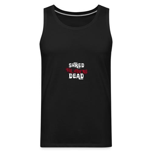 Shred 'Till You're Dead - Men's Premium Tank