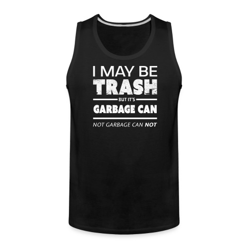 Funny May Be Trash But It's Garbage CAN not Can't - Men's Premium Tank