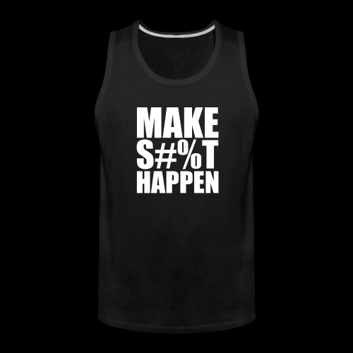 MAKE SHIT HAPPEN - Men's Premium Tank