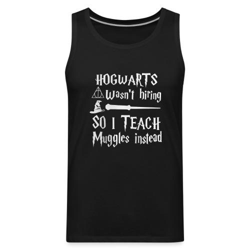 Hogwarts wasn't hiring So I teach muggles instead - Men's Premium Tank