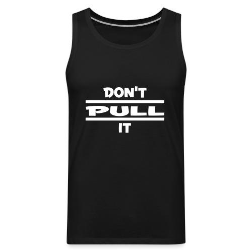 dont pull it - Men's Premium Tank