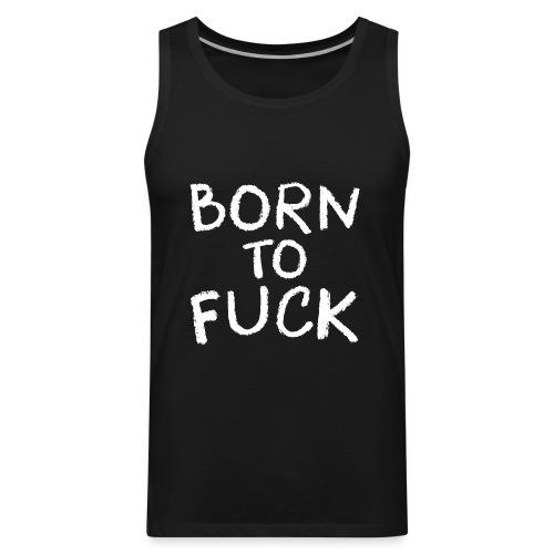 Born To Fuck - Men's Premium Tank