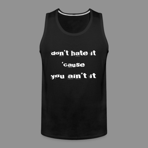dont hate it cause you aint it-white - Men's Premium Tank
