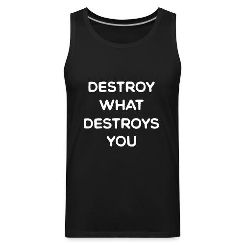 Destroy What Destroys You - Men's Premium Tank