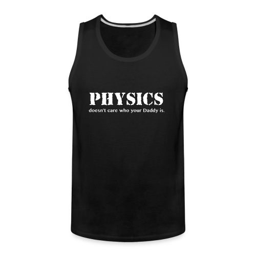 Physics doesn't care who your Daddy is. - Men's Premium Tank