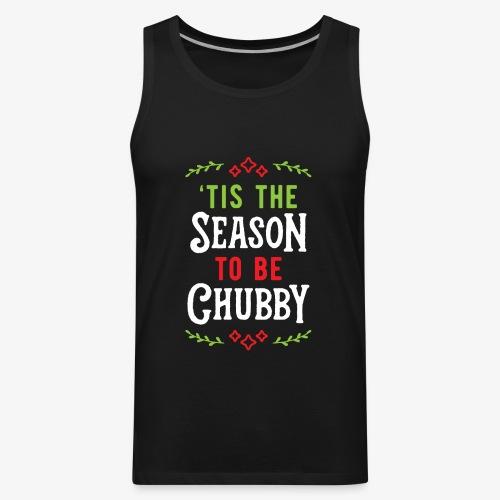 'Tis The Season To Be Chubby v1 - Men's Premium Tank