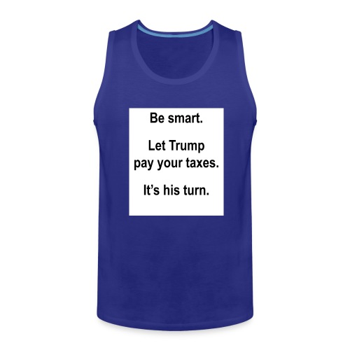 Be_smart-_Let_Trump_pay_your_taxes- - Men's Premium Tank