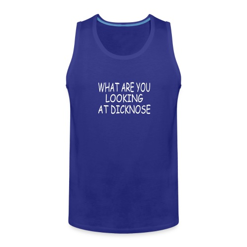 WHAT ARE YOU LOOKING AT DICKNOSE - Men's Premium Tank