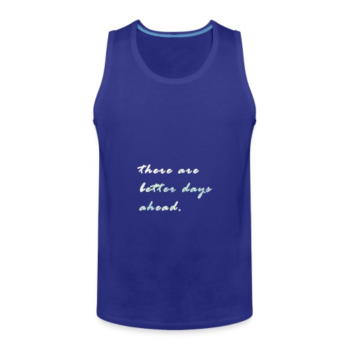 there are better days ahead. - Men's Premium Tank