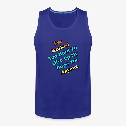Worked Too Hard To Give Up My Hope - Men's Premium Tank
