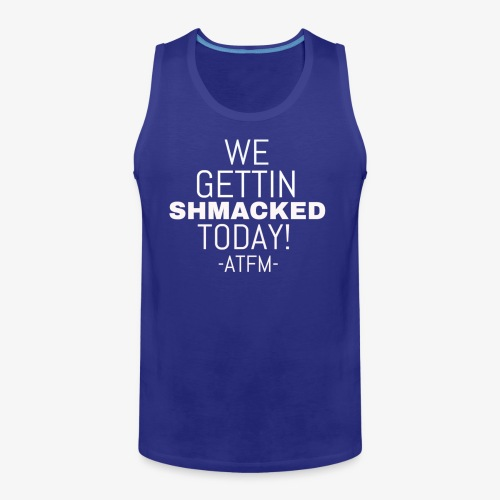 We Getting SHMACKED Today! -ATFM- Design - Men's Premium Tank